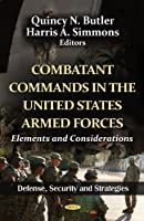 Combatant Commands in the United States Armed Forces: Elements and Considerations (Defense, Security and Strategies; American Political, Economic, and Security Issues)