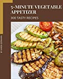 300 Tasty 5-Minute Vegetable Appetizer Recipes: Happiness is When You Have a 5-Minute Vegetable...