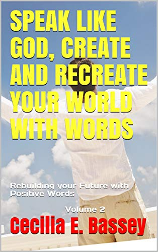 SPEAK LIKE GOD, CREATE AND RECREATE YOUR WORLD WITH WORDS: Rebuilding your Future with Positive Words Volume 2 (English Edition)