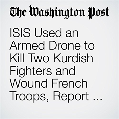 ISIS Used an Armed Drone to Kill Two Kurdish Fighters and Wound French Troops, Report Says cover art