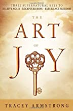 The Art of Joy: Three Supernatural Keys to: Believe Again, Recapture Hope, Experience Freedom
