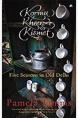 KORMA, KHEER AND KISMET: FIVE SEASONS IN OLD DELHI Kindle Edition