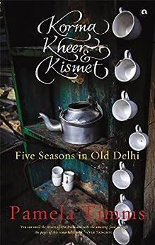 KORMA, KHEER AND KISMET: FIVE SEASONS IN OLD DELHI by [Pamela Timms]