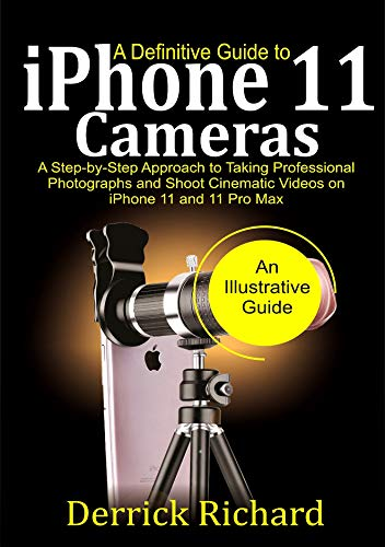 A Definitive Guide to IPHONE 11  CAMERAS: A step-by-step Approach to taking Professional Photographs and Shoot Cinematic Videos on iPhone 11 and 11 Pro Max (English Edition)