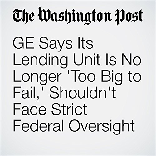 GE Says Its Lending Unit Is No Longer 'Too Big to Fail,' Shouldn't Face Strict Federal Oversight audiobook cover art