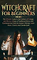 Witchcraft for Beginners: The Ultimate Guide to Get Started With Magic and Wicca, A Book of Traditional History and Contemporary Paths for Modern Witches. Learn Moon, Crystal, and Candle Spells