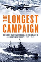 The Longest Campaign: Britain's Maritime Struggle in the Atlantic and Northwest Europe 1939-1945