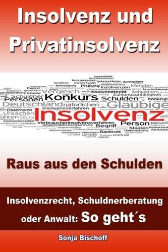 Insolvenz und Privatinsolvenz - Raus aus den Schulden: Insolvenzrecht, Schuldnerberatung oder Anwalt