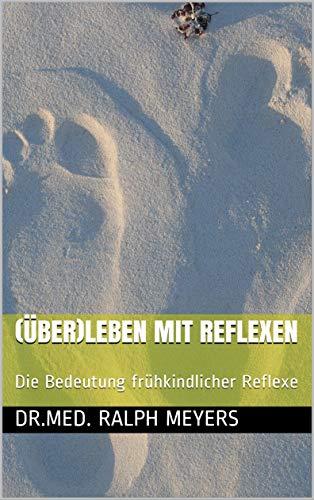(Über)Leben mit Reflexen: Die Bedeutung frühkindlicher Reflexe von [Dr.med. Ralph Meyers]
