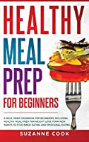 Healthy Meal Prep for Beginners: A Meal Prep Cookbook for Beginners, including Healthy Meal Prep for Weight Loss. Form New Habits to Stop Binge Eating and Emotional Eating