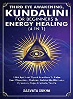 Third Eye Awakening, Kundalini For Beginners& Energy Healing (4 in 1): 100+ Spiritual Tips& Practices To Raise Your Vibration- Chakras, Guided Meditations, Hypnosis, Yoga, Crystals, Tantra