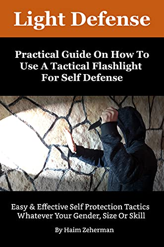 Light Defense - Practical Guide On How To Use A Tactical Flashlight For Self Defense (English Edition)