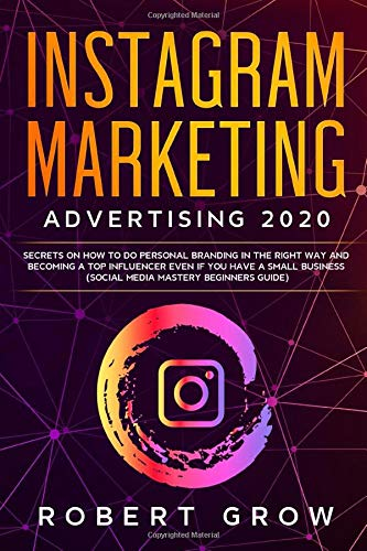 INSTAGRAM MARKETING ADVERTISING 2020: Secrets on how to do personal branding in the right way and becoming a top influencer even if you have a small business (social media mastery beginners guide)
