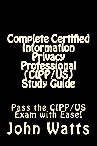 Complete Certified Information Privacy Professional (CIPP/US) Study Guide: Pass the Certification Foundation Exam with Ease!