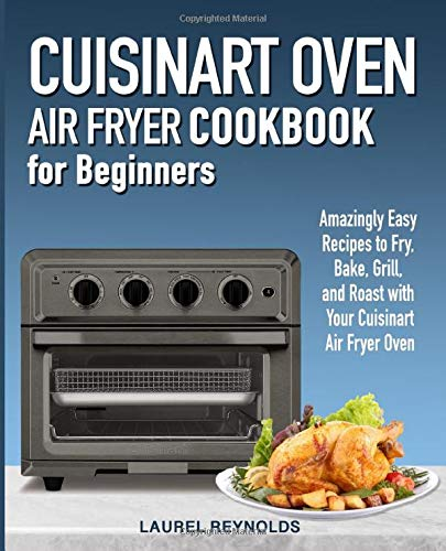 Cuisinart Air Fryer Oven Cookbook for Beginners: Amazingly Easy Recipes to Fry, Bake, Grill, and Roast with Your Cuisinart Air Fryer Oven