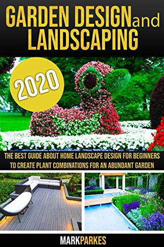 Garden Design and Landscaping: The Best Guide about Home Landscape Design for Beginners to Create Plant Combinations for an Abundant Garden