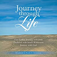 Journey Through Life: Our Earthly Journey With Jesus Paralleled With Israel's Wilderness Journey With God