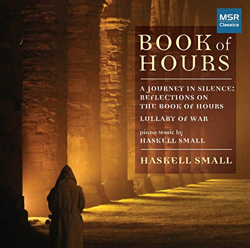 Book of Hours - Piano Music by Haskell Small [A Journey in Silence: Reflections on the Book of Hours; Lullaby of War - A setting of Six War Poems for Piano and Two Narrators]