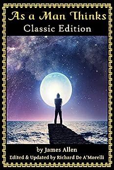 [James Allen, Richard De A'Morelli]のAs a Man Thinks: Classic Edition (2018) (English Edition)