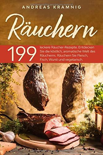 Räuchern: 199 leckere Räucher-Rezepte. Entdecken Sie die köstlich, aromatische Welt des Räucherns. Räuchern Sie Fleisch, Fisch, Wurst und vegetarisch.