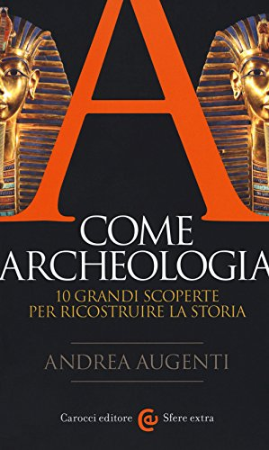 A come archeologia. 10 grandi scoperte per ricostruire la storia
