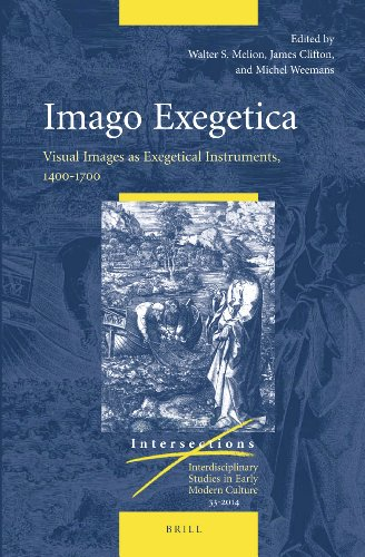Imago Exegetica: Visual Images as Exegetical Instruments, 1400-1700 (Intersections: Interdisciplinary Studies in Early Modern Culture, Band 33)