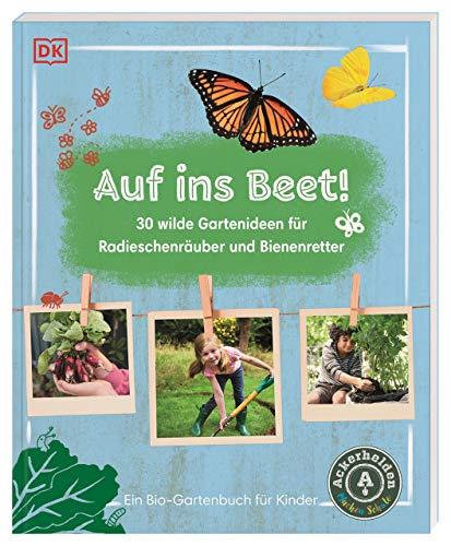 Auf ins Beet!: 30 wilde Gartenideen für Radieschenräuber und Bienenretter. Ein Bio-Gartenbuch für Kinder mit einem Vorwort von Ackerhelden machen Schule