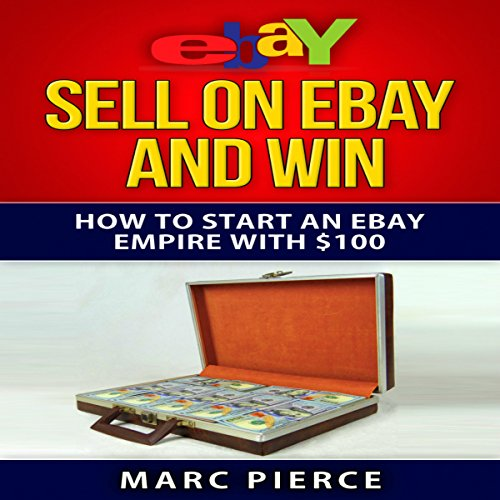 Sell On Ebay And Win How To Start An Ebay Empire With 100 Volume 1 Audiobook By Marc Pierce Audible Com