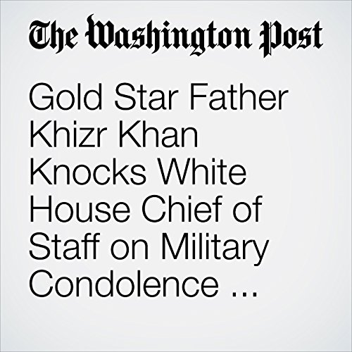 Gold Star Father Khizr Khan Knocks White House Chief of Staff on Military Condolence Controversy copertina