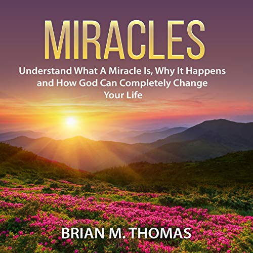Miracles: Understand What a Miracle Is, Why It Happens and How God Can Completely Change Your Life cover art