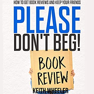 Please Don't Beg!     How to Get Book Reviews and Keep Your Friends              By:                                                                                                                                 Keith Wheeler                               Narrated by:                                                                                                                                 Drew Straub                      Length: 58 mins     9 ratings     Overall 4.6