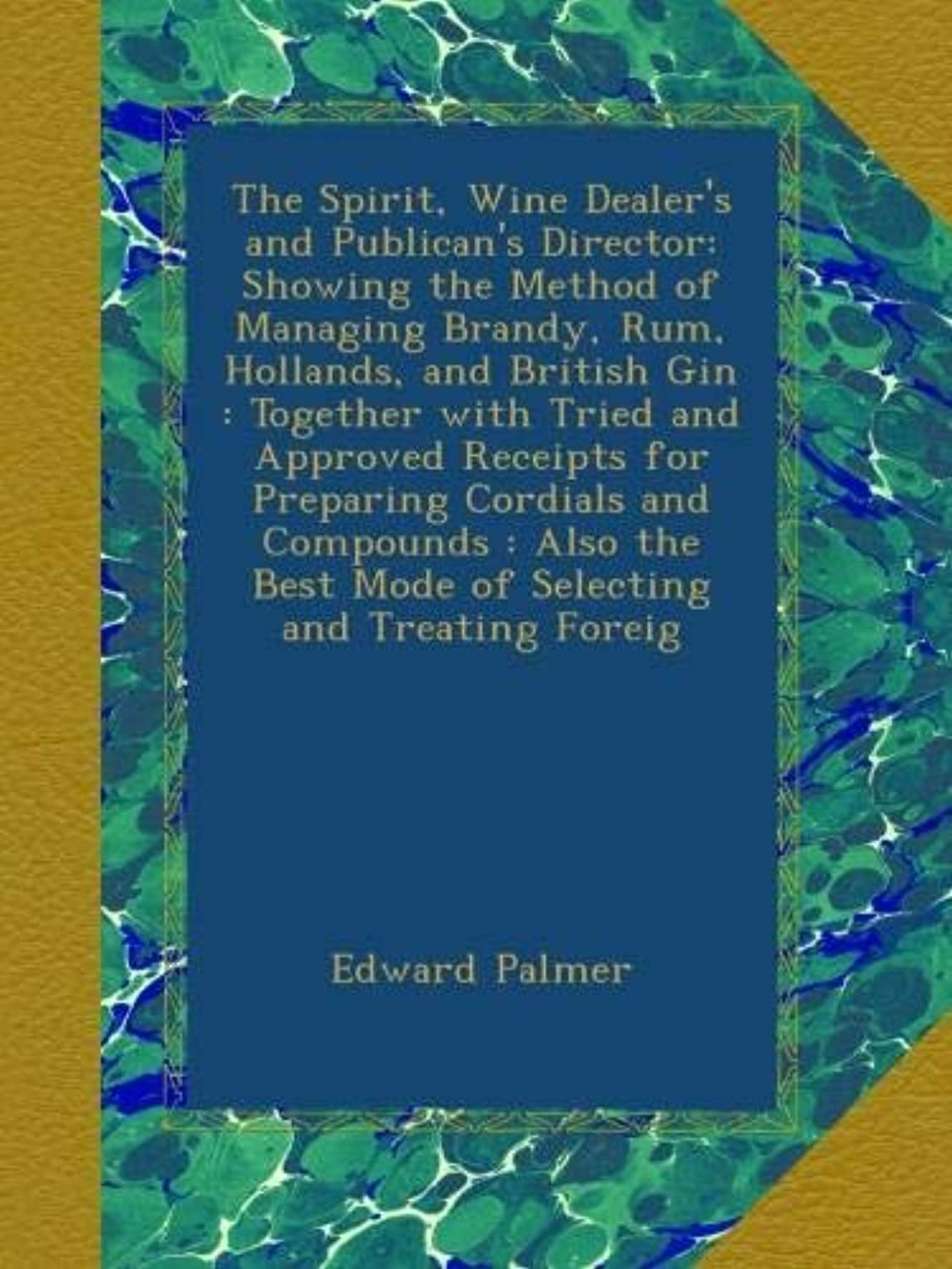 The Spirit, Wine Dealer's and Publican's Director: Showing the Method of Managing Brandy, Rum, Hollands, and British Gin : Together with Tried and Approved Receipts for Preparing Cordials and Compounds : Also the Best Mode of Selecting and Treating Foreig