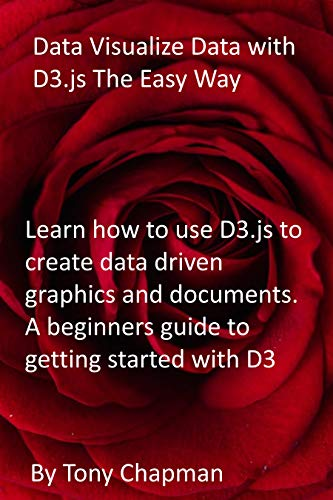 Data Visualize Data with D3.js The Easy Way: Learn how to use D3.js to create data driven graphics and documents. A beginners guide to getting started with D3