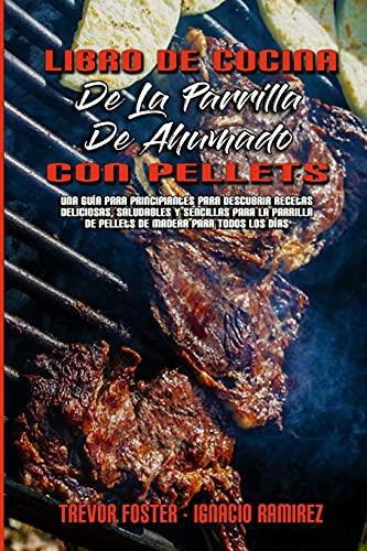 Libro De Cocina De La Parrilla De Ahumado Con Pellets: Una Guía Para Principiantes Para Descubrir Recetas Deliciosas, Saludables Y Sencillas Para La ... Smoker and Grill Cookbook) (Spanish Version