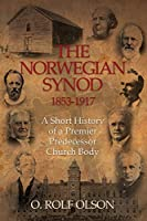 The Norwegian Synod 1853-1917: A Short History of a Premier Predecessor Church Body