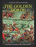 The Golden Horde: The History and Legacy of the Mongol Khanate
