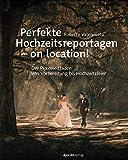 Perfekte Hochzeitsreportagen ? on location!: Der Praxisleitfaden - von Vorbereitung bis Hochzeitsfeier - Roberto Valenzuela