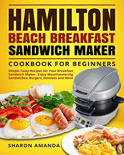Hamilton Beach Breakfast Sandwich Maker Cookbook for Beginners: Simple Tasty Recipes for Your Breakfast Sandwich Maker, Enjoy Mouthwatering Sandwiches, Burgers, Omelets and More (English Edition)