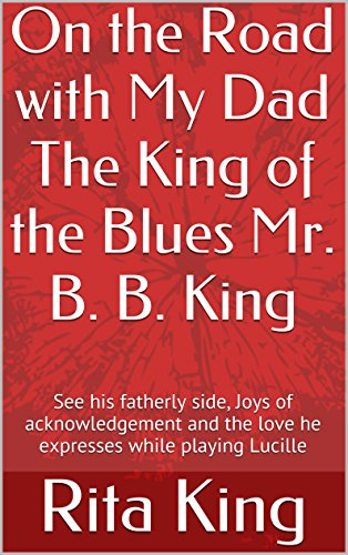 On the Road with My Dad the King of the Blues Mr. B.B. King: See his fatherly side, Joys of acknowledgement, and the Love he expresses while playing Lucille (English Edition)