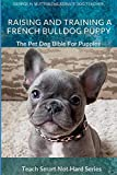 Raising And Training A French Bulldog Puppy: The Pet Dog Bible For Puppies (Teach Smart Not Hard)
