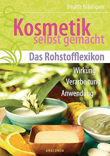 Kosmetik selbst gemacht - Das Rohstofflexikon: Wirkung, Verarbeitung, Anwendung