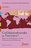 Gefuehlskraftwerke fuer Patrioten?: Wagner und das Musiktheater zwischen Nationalismus und Globalisierung