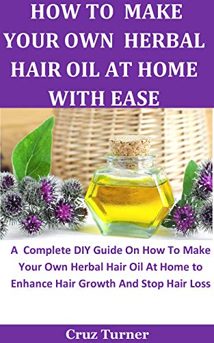 How To Make Your Own Herbal Hair Oil At Home With Ease: A Complete DIY Guide On How To Make Your Own Herbal Hair Oil At Home to Enhance Hair Growth And Stop Hair Loss by [Cruz  Turner]