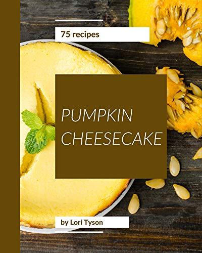 75 Pumpkin Cheesecake Recipes: A Pumpkin Cheesecake Cookbook that Novice can Cook