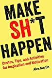 Make Sh*t Happen: Quotes, Tips, and Activities for Inspiration and Motivation
