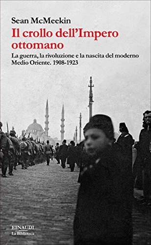 Il crollo dell'Impero ottomano. La guerra, la rivoluzione e la nascita del moderno Medio Oriente. 1908-1923