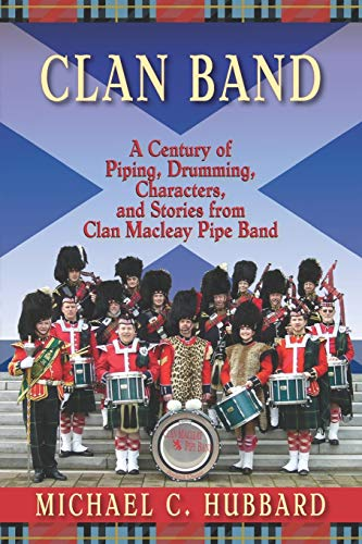 Clan Band: A Century of Piping, Drumming, Characters, and Stories from Clan Macleay Pipe Band