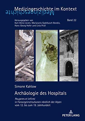 Archäologie des Hospitals: Pauperes et infirmi in Fürsorgeinstitutionen nördlich der Alpen vom 12. bis zum 19. Jahrhundert (Medizingeschichte im Kontext, Band 22)