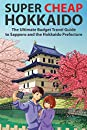 Super Cheap Hokkaido: The Ultimate Budget Travel Guide to Sapporo and the Hokkaido Prefecture