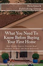 What You Need To Know Before Buying Your First Home: Real Estate Experts Provide Real Answers To Over 100 Hard Questions